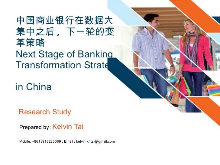中国商业银行在数据大集中之后 ,  下一轮的变革策略 Next Stage of Banking Transformation Strategy  in China  Prepared by:  Kelvin Tai Mobile: +8613...