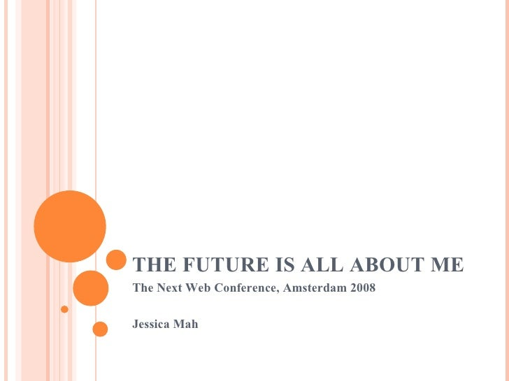 THE FUTURE IS ALL ABOUT ME The Next Web Conference, Amsterdam 2008 Jessica Mah