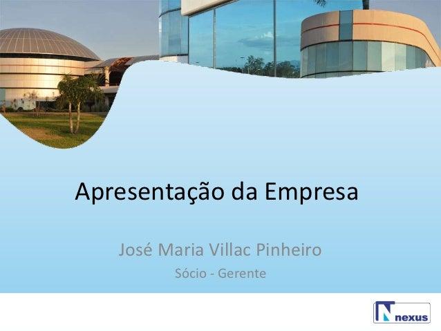Apresentação da Empresa   José Maria Villac Pinheiro          Sócio - Gerente