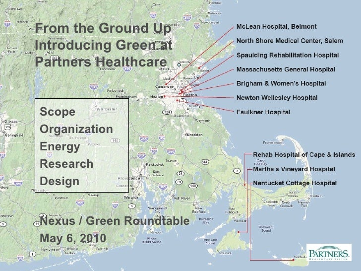 From the Ground Up Introducing Green at Partners Healthcare Nexus / Green Roundtable May 6, 2010 Scope Organization Energy...