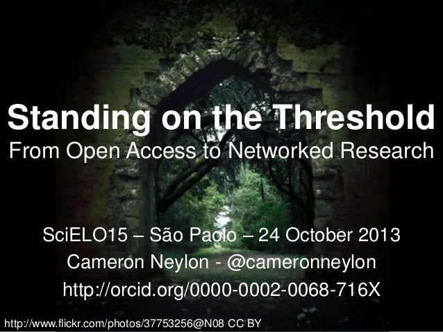 Standing on the Threshold From Open Access to Networked Research  SciELO15 – São Paolo – 24 October 2013 Cameron Neylon - ...