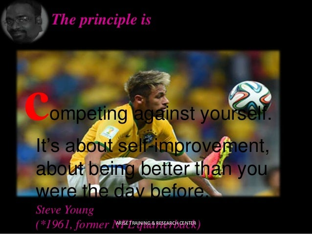 The principle is competing against yourself. It's about self-improvement, about being better than you were the day before....