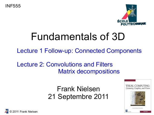 © 2011 Frank Nielsen INF555 Fundamentals of 3D Lecture 1 Follow-up: Connected Components Lecture 2: Convolutions and Filte...