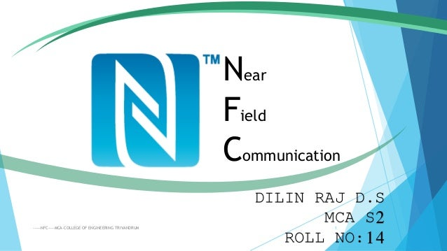 Near Field Communication DILIN RAJ D.S MCA S2 ROLL NO:14 -----NFC----MCA-COLLEGE OF ENGINEERING TRIVANDRUM 1