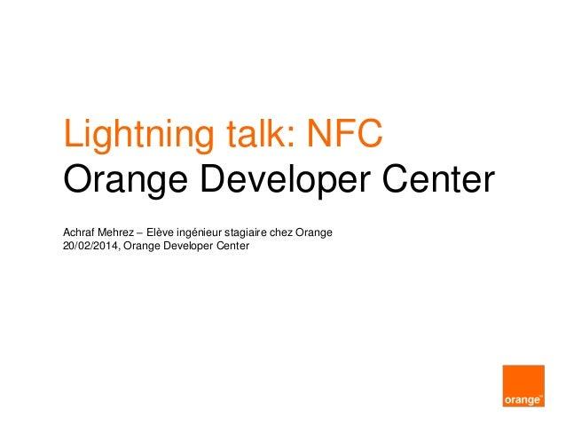 Lightning talk: NFC Orange Developer Center Achraf Mehrez – Elève ingénieur stagiaire chez Orange 20/02/2014, Orange Devel...