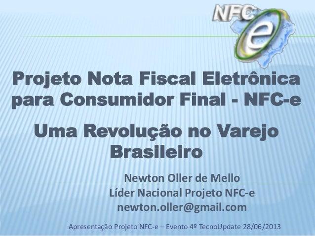 Apresentação Projeto NFC-e – Evento 4º TecnoUpdate 28/06/2013 Newton Oller de Mello Líder Nacional Projeto NFC-e newton.ol...