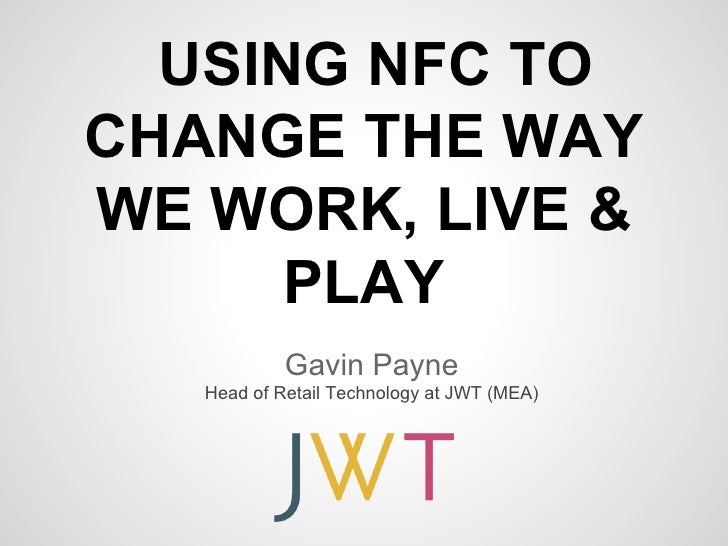USING NFC TOCHANGE THE WAYWE WORK, LIVE &      PLAY            Gavin Payne   Head of Retail Technology at JWT (MEA)