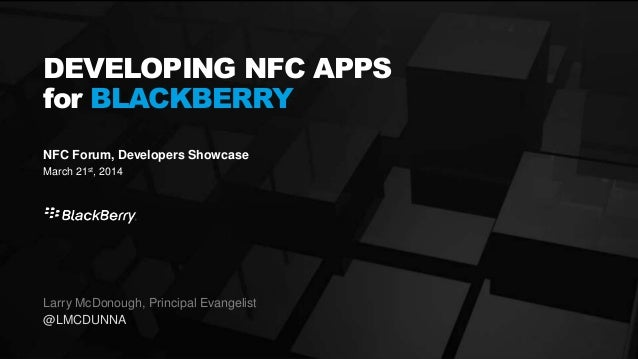 125 March 2014 NFC Forum, Developers Showcase March 21st, 2014 DEVELOPING NFC APPS for BLACKBERRY Larry McDonough, Princip...