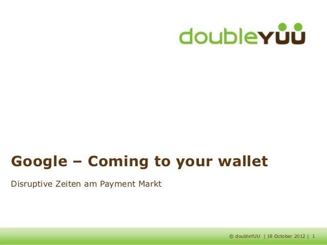 Google – Coming to your walletDisruptive Zeiten am Payment Markt                                     © doubleYUU | 18 Octo...