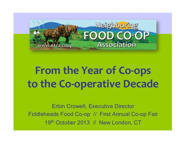 From%the%Year%of%Co-ops% to%the%Co-operative%Decade% Erbin Crowell, Executive Director Fiddleheads Food Co-op // First Ann...