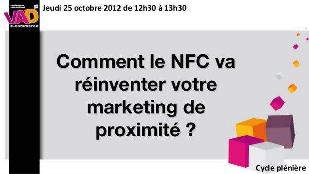 Comment le NFC vaComment le NFC varéinventer votreréinventer votremarketing demarketing deproximité ?proximité ?Cycle plén...