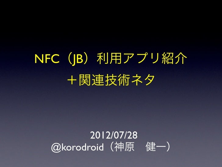NFC(JB)利用アプリ紹介  +関連技術ネタ        2012/07/28 @korodroid(神原健一)
