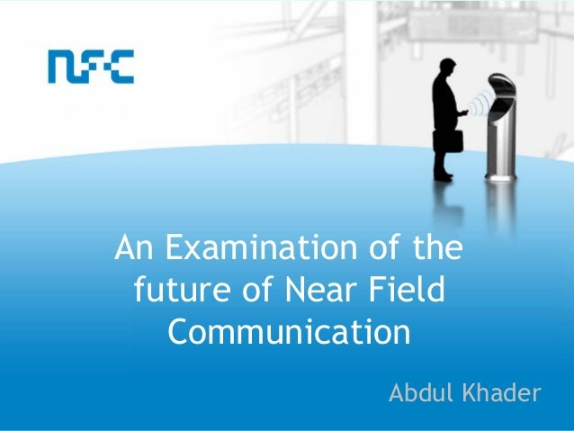 An Examination of the future of Near Field   Communication                Abdul Khader