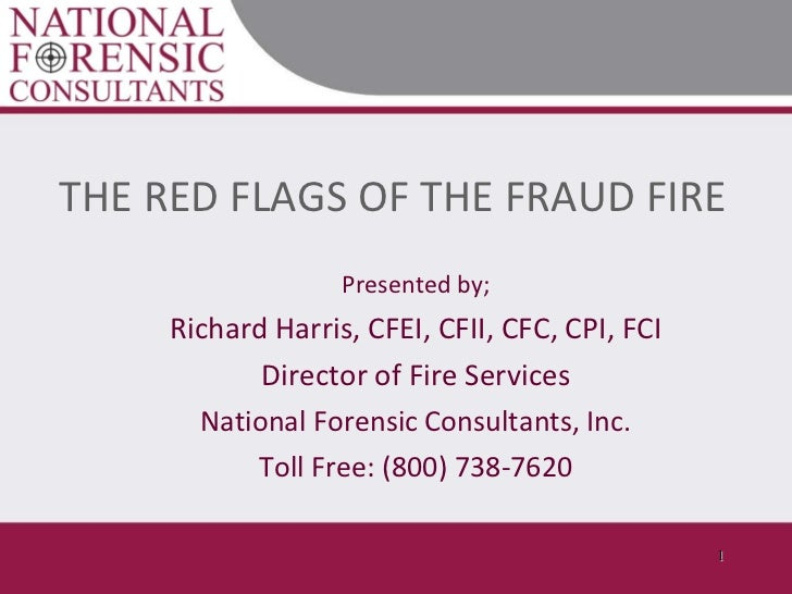 THE RED FLAGS OF THE FRAUD FIRE Presented by; Richard Harris, CFEI, CFII, CFC, CPI, FCI Director of Fire Services National...