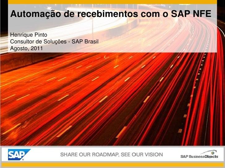 Automação de recebimentos com o SAP NFE<br />Henrique Pinto<br />Consultor de Soluções - SAP Brasil<br />Agosto, 2011<br />