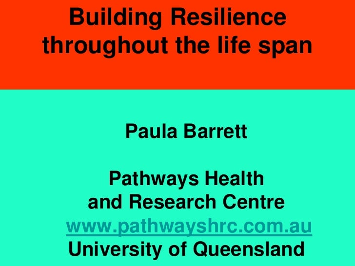 Building Resiliencethroughout the life span       Paula Barrett      Pathways Health    and Research Centre  www.pathwaysh...