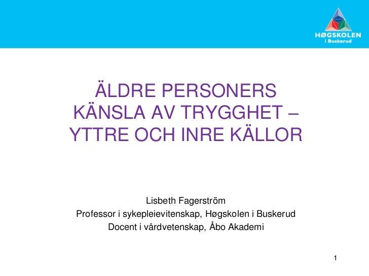 ÄLDRE PERSONERSKÄNSLA AV TRYGGHET –YTTRE OCH INRE KÄLLOR                 Lisbeth FagerströmProfessor i sykepleievitenskap,...