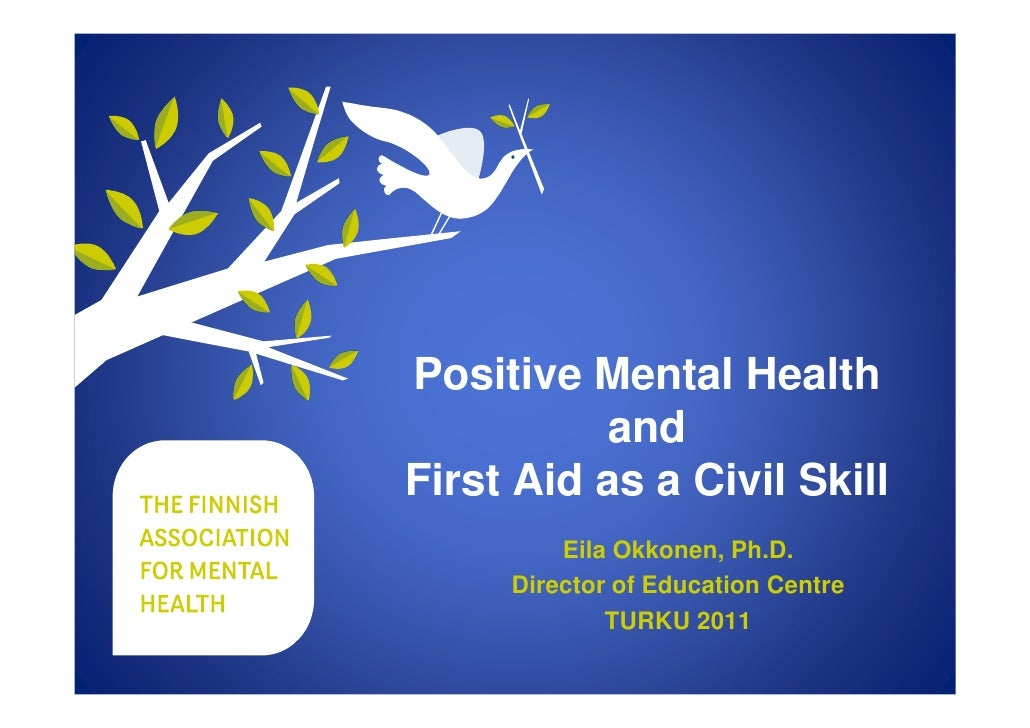 Positive Mental Health           andFirst Aid as a Civil Skill         Eila Okkonen, Ph.D.     Director of Education Centr...