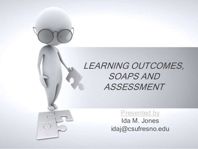 LEARNING OUTCOMES, SOAPS AND ASSESSMENT Presented by Ida M. Jones idaj@csufresno.edu