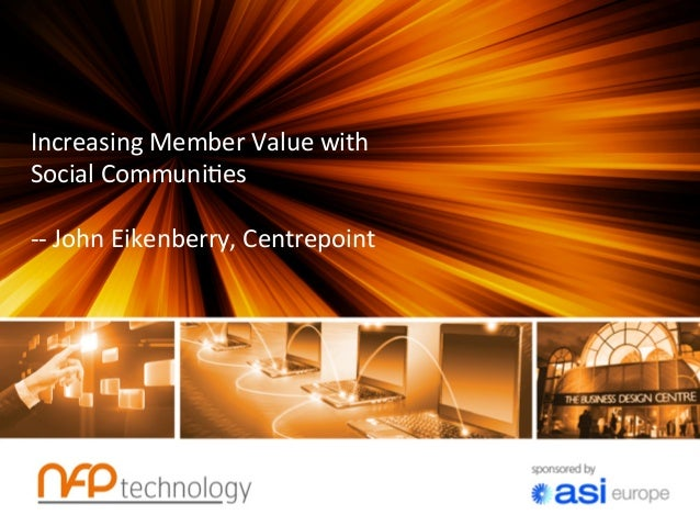 Increasing	  Member	  Value	  with	  Social	  Communi7es	  	  -­‐-­‐	  John	  Eikenberry,	  Centrepoint