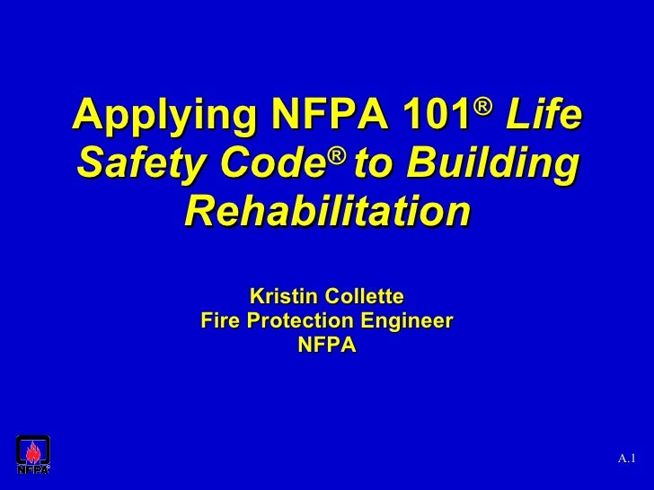 Applying NFPA 101 ®   Life Safety Code ®  to Building Rehabilitation Kristin Collette Fire Protection Engineer NFPA A.