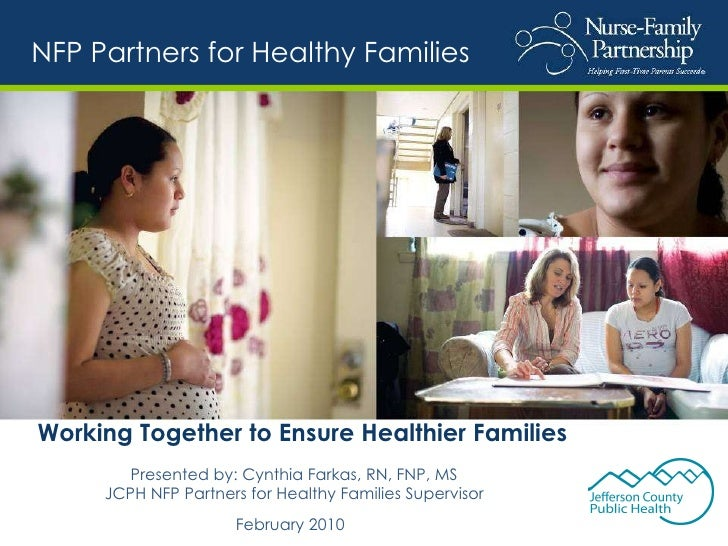 Working Together to Ensure Healthier Families Presented by: Cynthia Farkas, RN, FNP, MS JCPH NFP Partners for Healthy Fami...