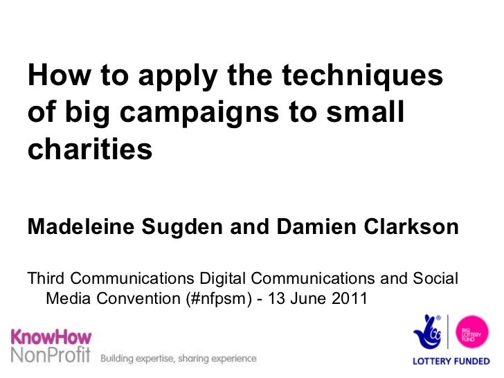 How to apply the techniques of big campaigns to small charities Madeleine Sugden and Damien Clarkson Third Communications ...