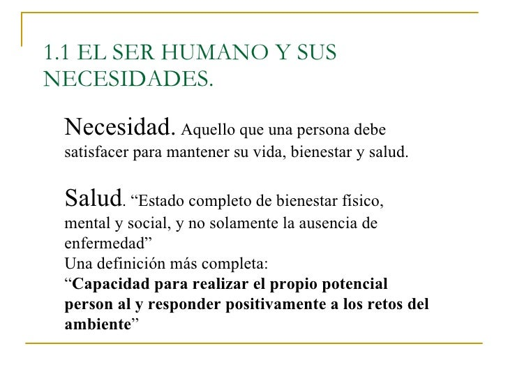 1.1 EL SER HUMANO Y SUS NECESIDADES. Necesidad.  Aquello que una persona debe satisfacer para mantener su vida, bienestar ...