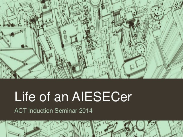 Life of an AIESECer ACT Induction Seminar 2014