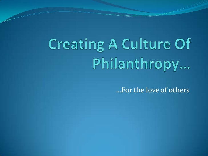 Creating A Culture Of Philanthropy…<br />…For the love of others<br />