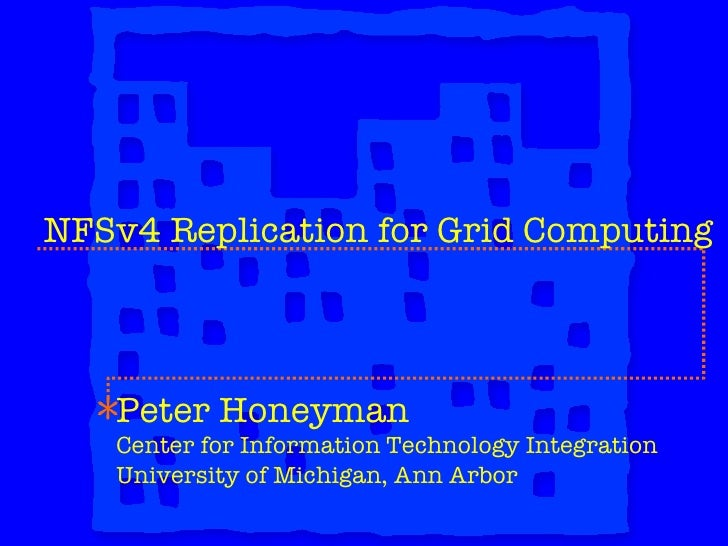 NFSv4 Replication for Grid Computing Peter Honeyman Center for Information Technology Integration University of Michigan, ...
