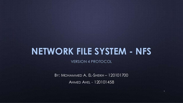 NETWORK FILE SYSTEM - NFSVERSION 4 PROTOCOLBY: MOHAMMED A. EL-SHEIKH – 120101700AHMED AHEL - 1201014581