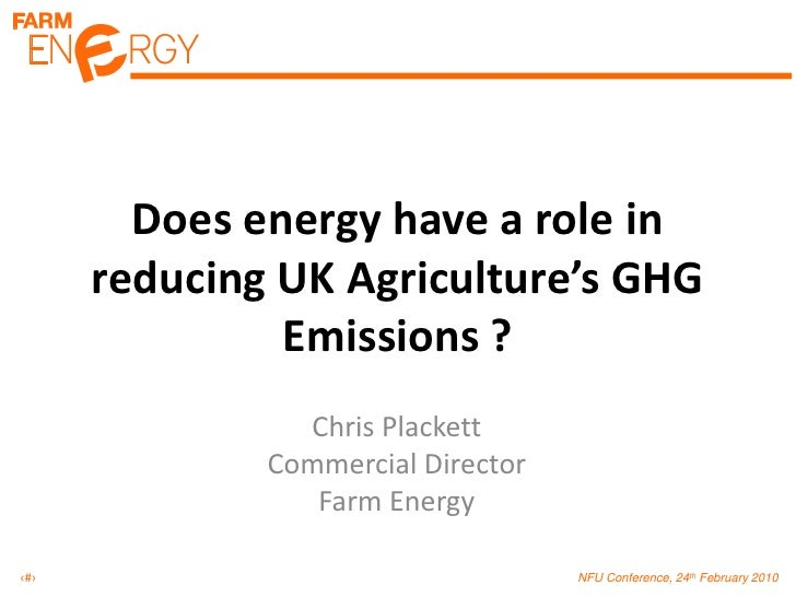 Does energy have a role in reducing UK Agriculture's GHG Emissions ?<br />Chris Plackett<br />Commercial Director<br />Far...