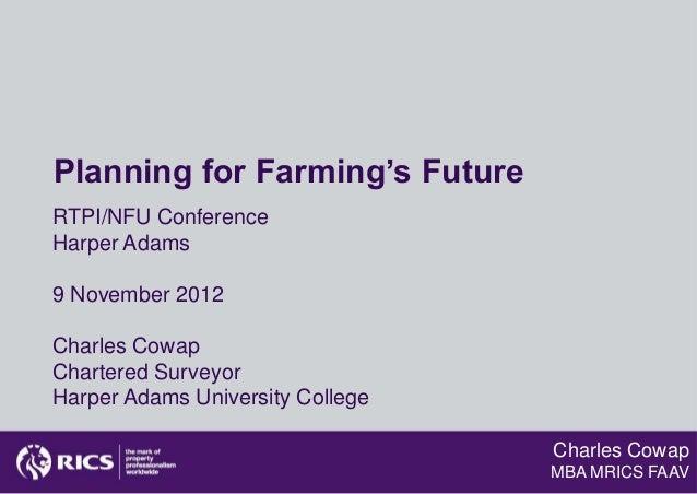 Planning for Farming's FutureRTPI/NFU ConferenceHarper Adams9 November 2012Charles CowapChartered SurveyorHarper Adams Uni...