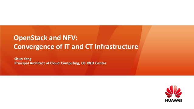 OpenStack and NFV: Convergence of IT and CT Infrastructure Shuo Yang Principal Architect of Cloud Computing, US R&D Center