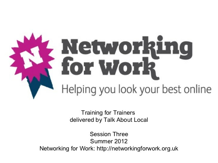 Training for Trainers           delivered by Talk About Local                  Session Three                  Summer 2012N...