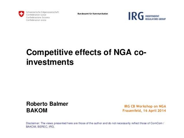 Bundesamt für Kommunikation Competitive effects of NGA co- investments Roberto Balmer BAKOM Disclaimer: The views presente...