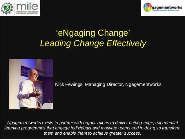 'eNgaging Change' Leading Change Effectively Nick Fewings, Managing Director, Ngagementworks Ngagementworks exists to part...