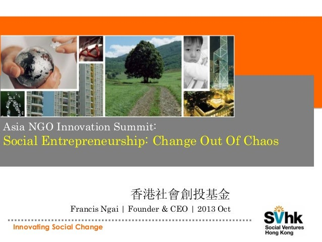 Asia NGO Innovation Summit:  Social Entrepreneurship: Change Out Of Chaos  香港社會創投基金 Francis Ngai | Founder & CEO | 2013 Oc...