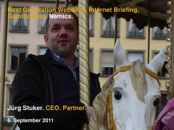 Next Generation Websites. Internet Briefing.Gamification. Namics.<br />Jürg Stuker. CEO. Partner.<br />6. September 2011<b...