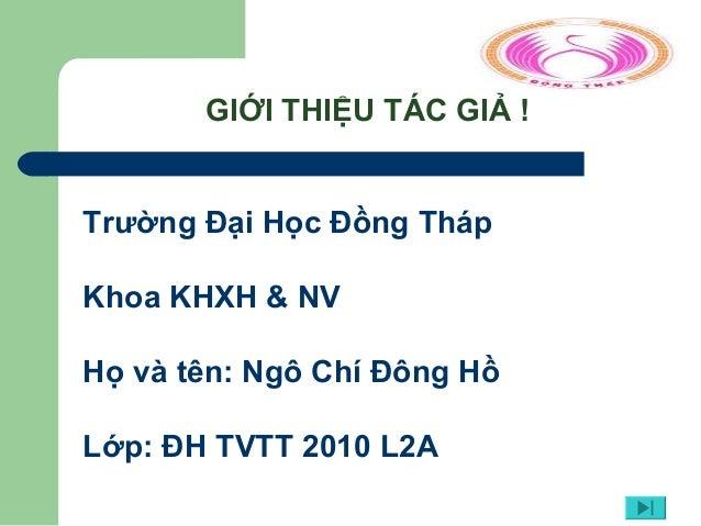 GIỚI THIỆU TÁC GIẢ ! Trường Đại Học Đồng Tháp Khoa KHXH & NV Họ và tên: Ngô Chí Đông Hồ Lớp: ĐH TVTT 2010 L2A