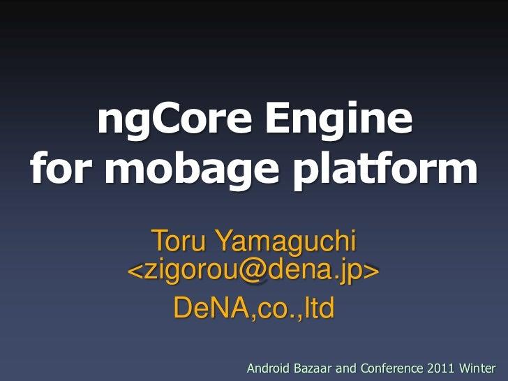 ngCore Enginefor mobage platform Toru Yamaguchi <zigorou@dena.jp> DeNA,co.,ltd