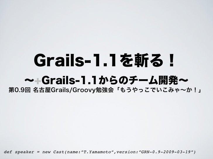"Grails-1.1を斬る!       ∼+Grails-1.1からのチーム開発∼ 第0.9回 名古屋Grails/Groovy勉強会「もうやっこでいこみゃ∼か!」def speaker = new Cast(name:""T.Yamamoto..."