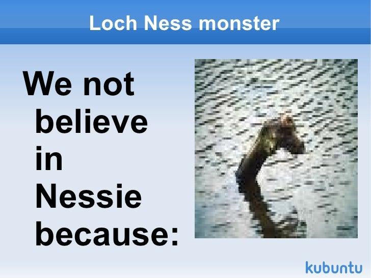 Loch  Ness  monster <ul><li>We not believe in Nessie because: </li></ul>