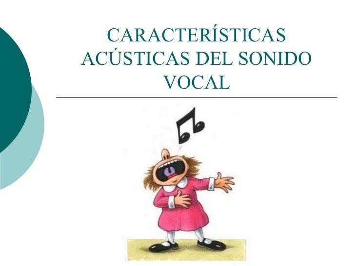 CARACTERÍSTICAS ACÚSTICAS DEL SONIDO VOCAL