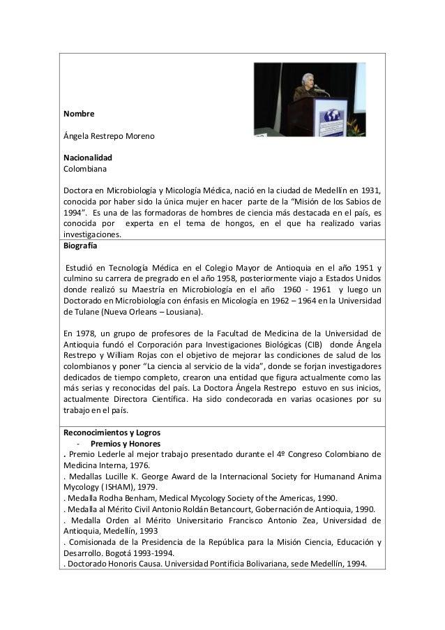 NombreÁngela Restrepo MorenoNacionalidadColombianaDoctora en Microbiología y Micología Médica, nació en la ciudad de Medel...