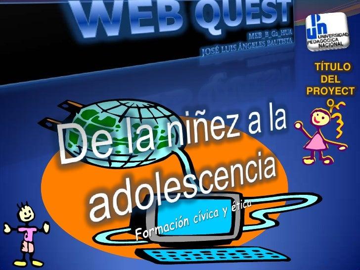 WEB QUEST                 MEB_B_G2_HUA <br /> JOSÉ LUIS ÁNGELES BAUTISTA <br />De la niñez a la adolescencia<br />Fo...