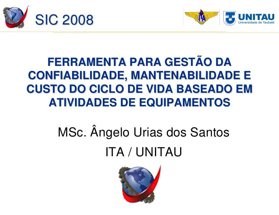 SIC 2008     FERRAMENTA PARA GESTÃO DA CONFIABILIDADE, MANTENABILIDADE E CUSTO DO CICLO DE VIDA BASEADO EM    ATIVIDADES D...