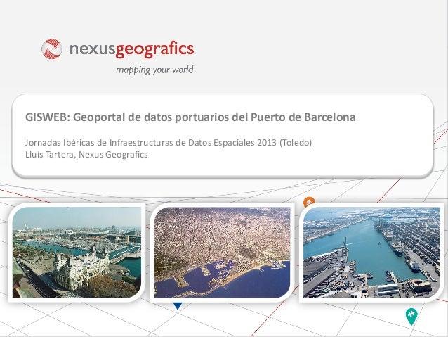 GISWEB: Geoportal de datos portuarios del Puerto de Barcelona Jornadas Ibéricas de Infraestructuras de Datos Espaciales 20...