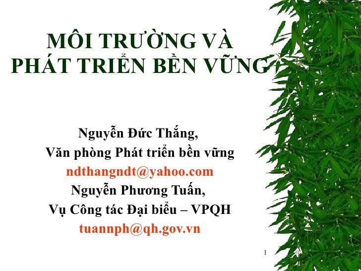 MÔI TRƯỜNG VÀ  PHÁT TRIỂN BỀN VỮNG  Nguyễn Đức Thắng,  Văn phòng Phát triển bền vững [email_address] Nguyễn Phương Tuấn,  ...
